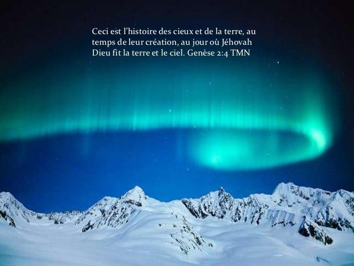 Ceci est l'histoire des cieux et de la terre, au temps de leur création, au jour où Jéhovah Dieu fit la terre et le ciel. ...