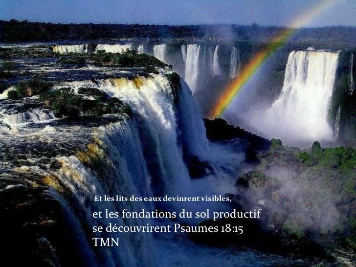 Et les lits des eaux devinrent visibles,<br />et les fondations du sol productif se découvrirent Psaumes 18:15 TMN<br />