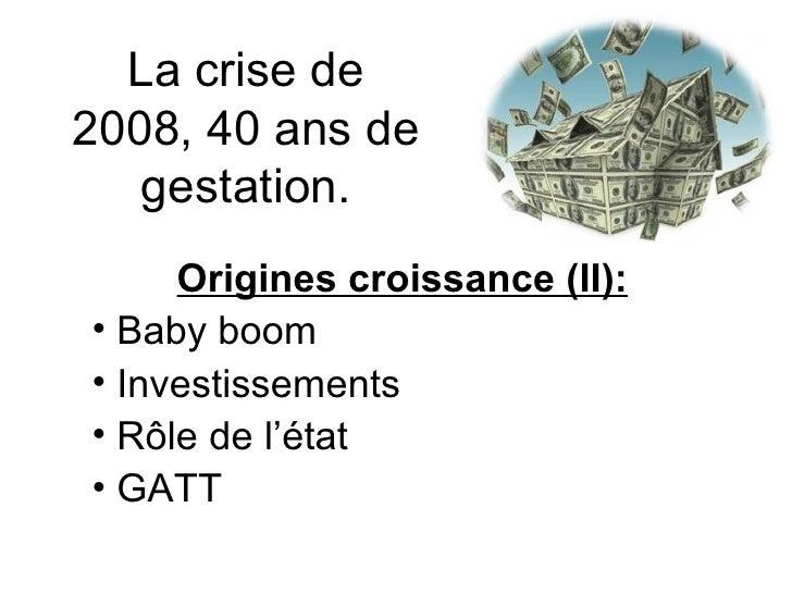 La crise de 2008, 40 ans de gestation. <ul><li>Origines croissance (II): </li></ul><ul><li>Baby boom </li></ul><ul><li>Inv...