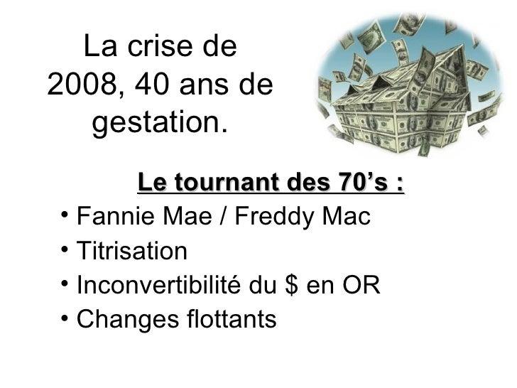 La crise de 2008, 40 ans de gestation. <ul><li>Le tournant des 70's : </li></ul><ul><li>Fannie Mae / Freddy Mac </li></ul>...