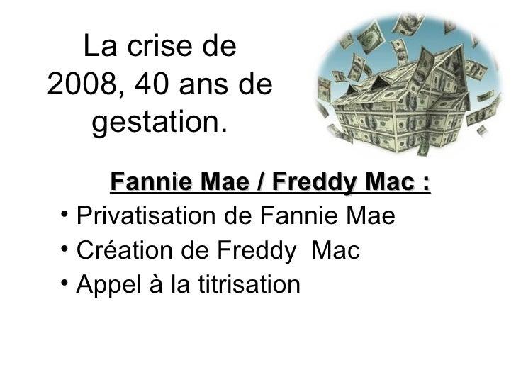 La crise de 2008, 40 ans de gestation. <ul><li>Fannie Mae / Freddy Mac : </li></ul><ul><li>Privatisation de Fannie Mae </l...