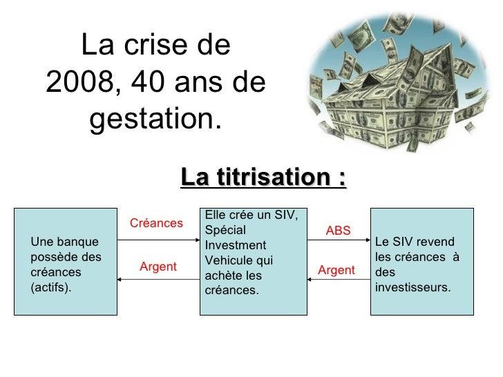 La crise de 2008, 40 ans de gestation. La titrisation : Une banque possède des créances (actifs). Elle crée un SIV, Spécia...