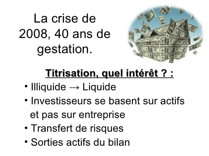 La crise de 2008, 40 ans de gestation. <ul><li>Titrisation, quel intérêt ? : </li></ul><ul><li>Illiquide  -> Liquide </li>...