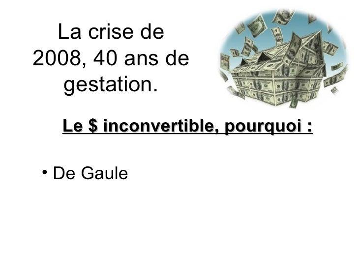 La crise de 2008, 40 ans de gestation. <ul><li>Le $ inconvertible, pourquoi : </li></ul><ul><li>De Gaule </li></ul>
