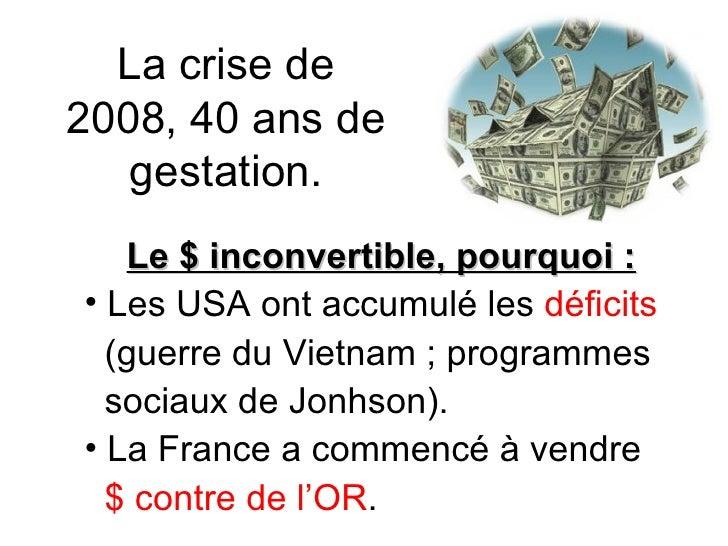 La crise de 2008, 40 ans de gestation. <ul><li>Le $ inconvertible, pourquoi : </li></ul><ul><li>Les USA ont accumulé les  ...