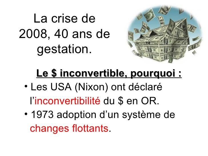 La crise de 2008, 40 ans de gestation. <ul><li>Le $ inconvertible, pourquoi : </li></ul><ul><li>Les USA (Nixon) ont déclar...