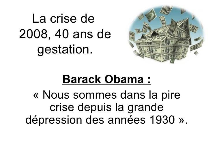 La crise de  2008, 40 ans de gestation. Barack Obama : «Nous sommes dans la pire crise depuis la grande dépression des an...