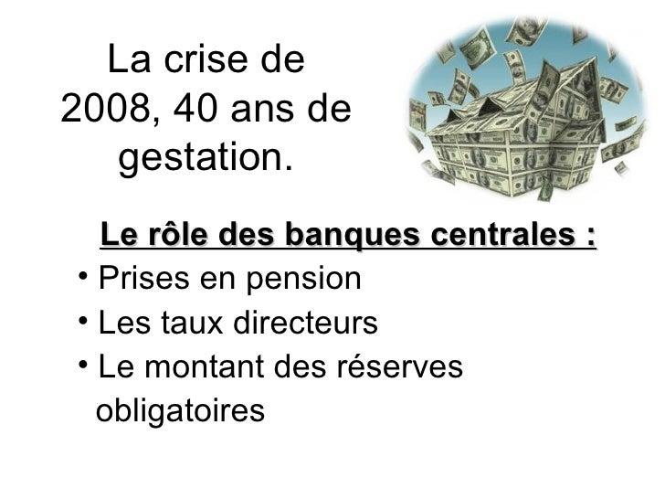 La crise de 2008, 40 ans de gestation. <ul><li>Le rôle des banques centrales : </li></ul><ul><li>Prises en pension </li></...
