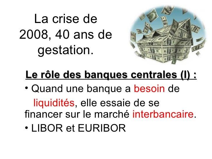 La crise de 2008, 40 ans de gestation. <ul><li>Le rôle des banques centrales (I) :  </li></ul><ul><li>Quand une banque a  ...