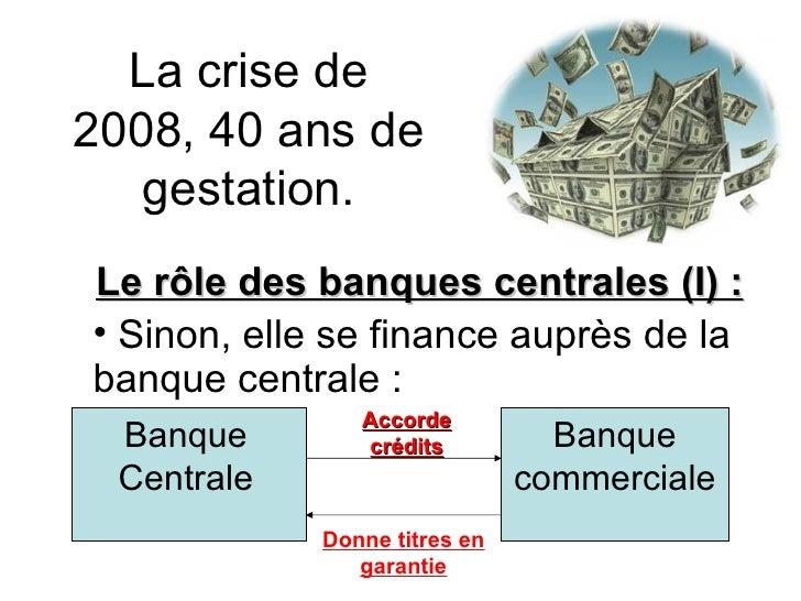 La crise de 2008, 40 ans de gestation. <ul><li>Le rôle des banques centrales (I) :  </li></ul><ul><li>Sinon, elle se finan...