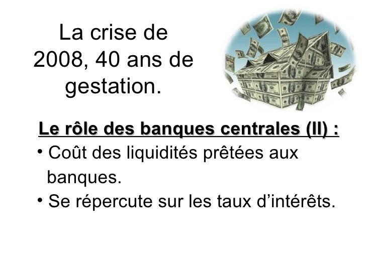 La crise de 2008, 40 ans de gestation. <ul><li>Le rôle des banques centrales (II) :  </li></ul><ul><li>Coût des liquidités...