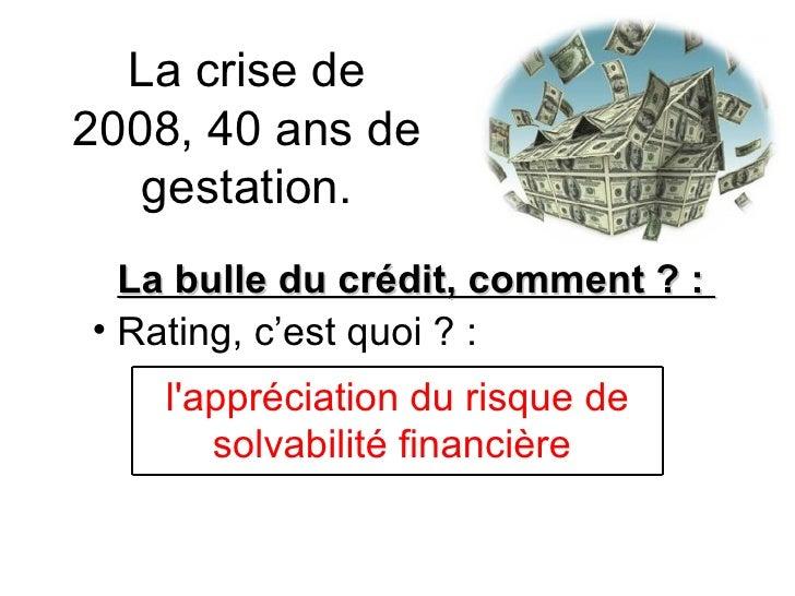 La crise de 2008, 40 ans de gestation. <ul><li>La bulle du crédit, comment ? :  </li></ul><ul><li>Rating, c'est quoi ? : <...