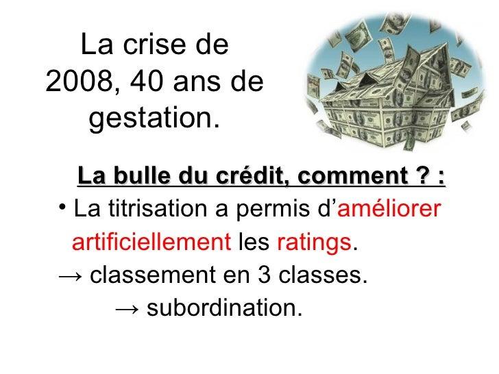 La crise de 2008, 40 ans de gestation. <ul><li>La bulle du crédit, comment ? : </li></ul><ul><li>La titrisation a permis d...