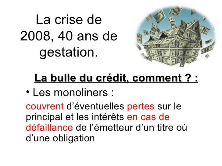 La crise de 2008, 40 ans de gestation. <ul><li>La bulle du crédit, comment ? : </li></ul><ul><li>Les monoliners : </li></u...