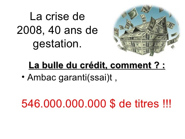 La crise de 2008, 40 ans de gestation. <ul><li>La bulle du crédit, comment ? : </li></ul><ul><li>Ambac garanti(ssai)t , </...