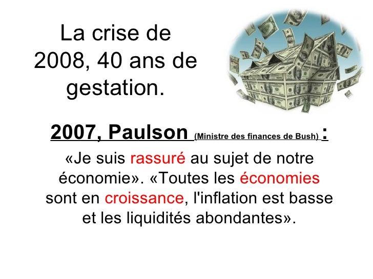 La crise de 2008, 40 ans de gestation. 2007, Paulson  (Ministre des finances de Bush)   : «Jesuis  rassuré  au sujet den...