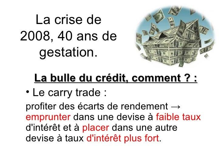 La crise de 2008, 40 ans de gestation. <ul><li>La bulle du crédit, comment ? : </li></ul><ul><li>Le carry trade : </li></u...