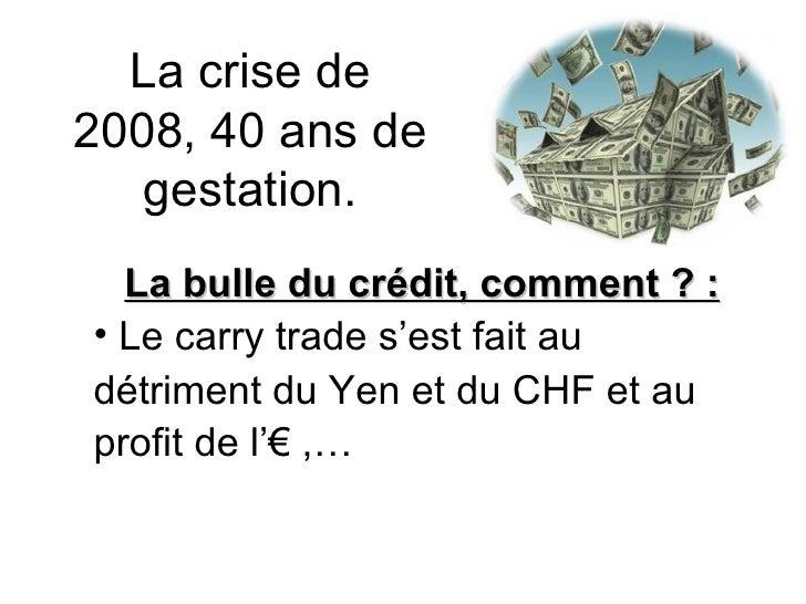La crise de 2008, 40 ans de gestation. <ul><li>La bulle du crédit, comment ? : </li></ul><ul><li>Le carry trade s'est fait...