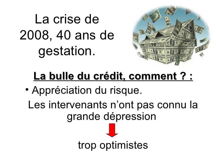 La crise de 2008, 40 ans de gestation. <ul><li>La bulle du crédit, comment ? : </li></ul><ul><li>Appréciation du risque. <...