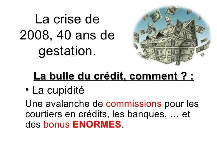 La crise de 2008, 40 ans de gestation. <ul><li>La bulle du crédit, comment ? : </li></ul><ul><li>La cupidité </li></ul><ul...
