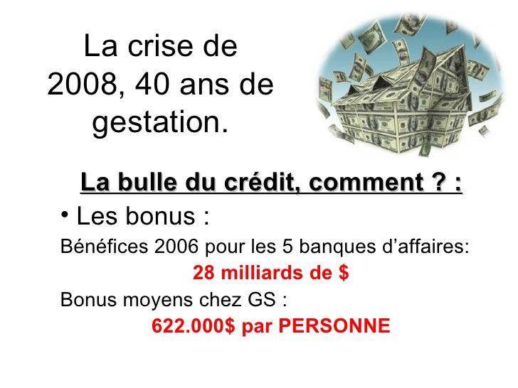 La crise de 2008, 40 ans de gestation. <ul><li>La bulle du crédit, comment ? : </li></ul><ul><li>Les bonus : </li></ul><ul...