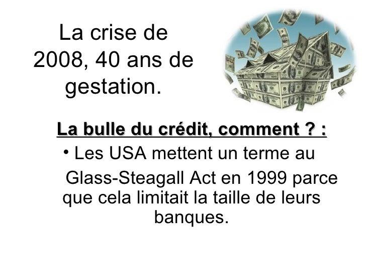 La crise de 2008, 40 ans de gestation. <ul><li>La bulle du crédit, comment ? : </li></ul><ul><li>Les USA mettent un terme ...