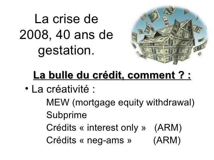 La crise de 2008, 40 ans de gestation. <ul><li>La bulle du crédit, comment ? : </li></ul><ul><li>La créativité : </li></ul...