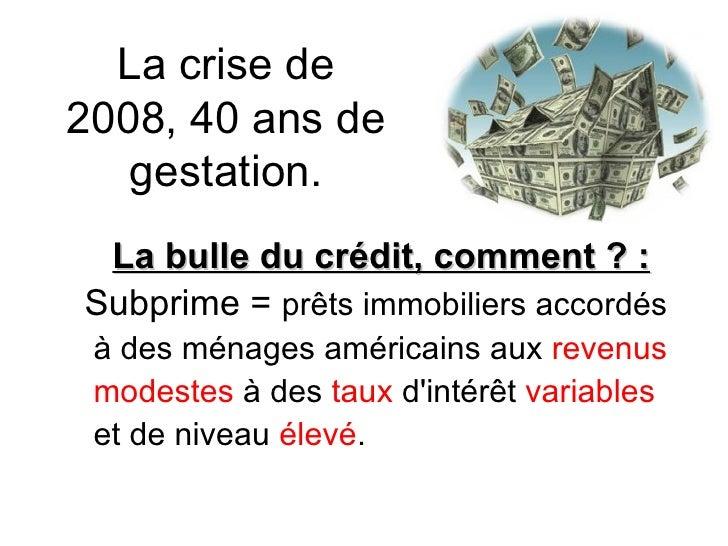 La crise de 2008, 40 ans de gestation. La bulle du crédit, comment ? : Subprime =  prêts immobiliers accordés à des ménage...