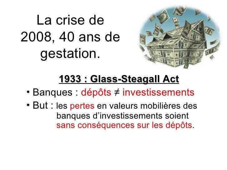 La crise de 2008, 40 ans de gestation. <ul><li>1933 : Glass-Steagall Act </li></ul><ul><li>Banques :  dépôts   ≠   investi...
