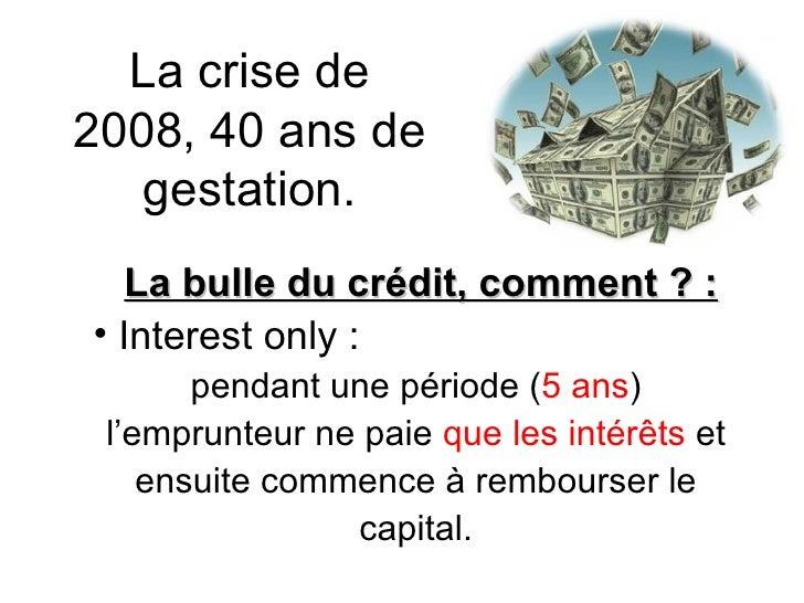 La crise de 2008, 40 ans de gestation. <ul><li>La bulle du crédit, comment ? : </li></ul><ul><li>Interest only : </li></ul...