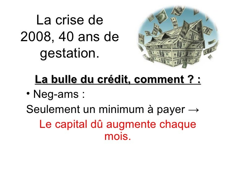 La crise de 2008, 40 ans de gestation. <ul><li>La bulle du crédit, comment ? : </li></ul><ul><li>Neg-ams :  </li></ul><ul>...