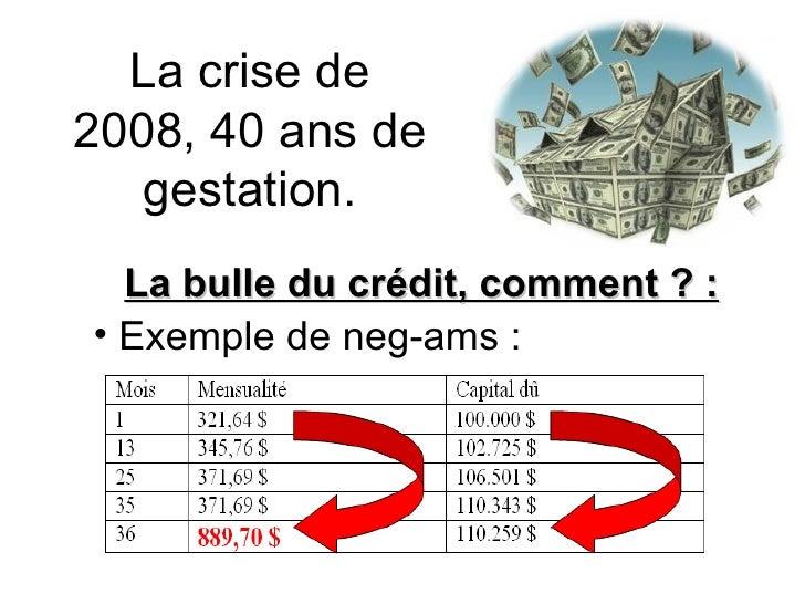 La crise de 2008, 40 ans de gestation. <ul><li>La bulle du crédit, comment ? : </li></ul><ul><li>Exemple de neg-ams : </li...
