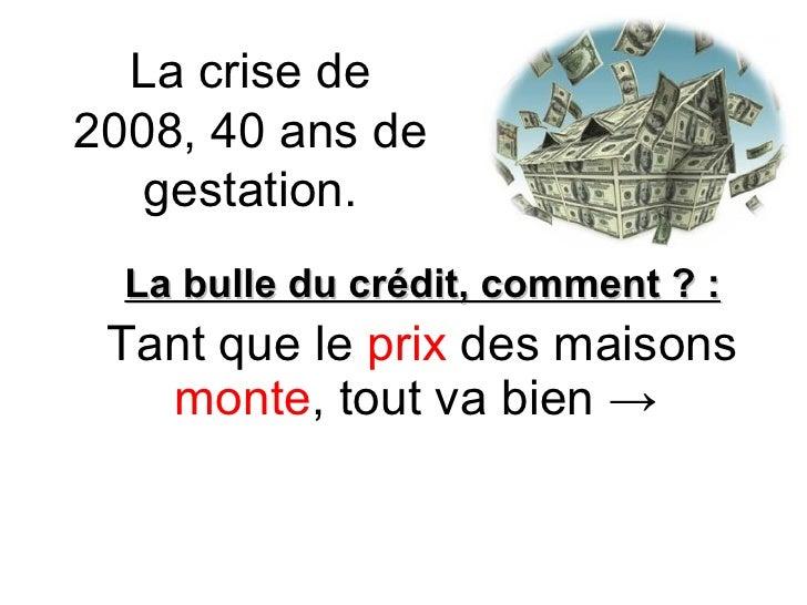 La crise de 2008, 40 ans de gestation. La bulle du crédit, comment ? : Tant que le  prix  des maisons  monte , tout va bie...