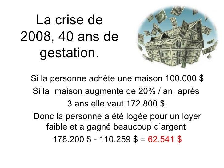 La crise de 2008, 40 ans de gestation. Si la personne achète une maison 100.000 $ Si la  maison augmente de 20% / an, aprè...