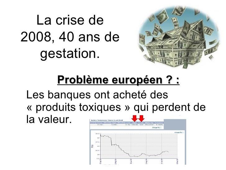 La crise de 2008, 40 ans de gestation. Problème européen ? : Les banques ont acheté des «produits toxiques» qui perdent ...