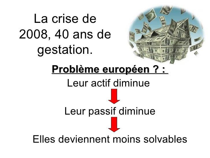 La crise de 2008, 40 ans de gestation. Problème européen ? :  Leur actif diminue  Leur passif diminue Elles deviennent moi...