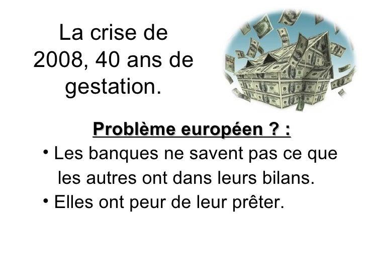 La crise de 2008, 40 ans de gestation. <ul><li>Problème européen ? : </li></ul><ul><li>Les banques ne savent pas ce que </...