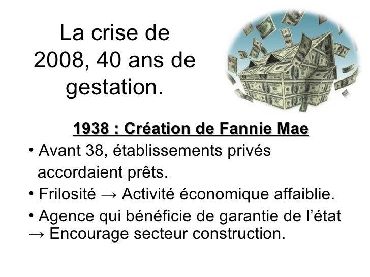 La crise de 2008, 40 ans de gestation. <ul><li>1938 : Création de Fannie Mae </li></ul><ul><li>Avant 38, établissements pr...