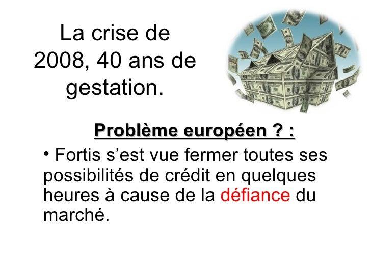 La crise de 2008, 40 ans de gestation. <ul><li>Problème européen ? : </li></ul><ul><li>Fortis s'est vue fermer toutes ses ...