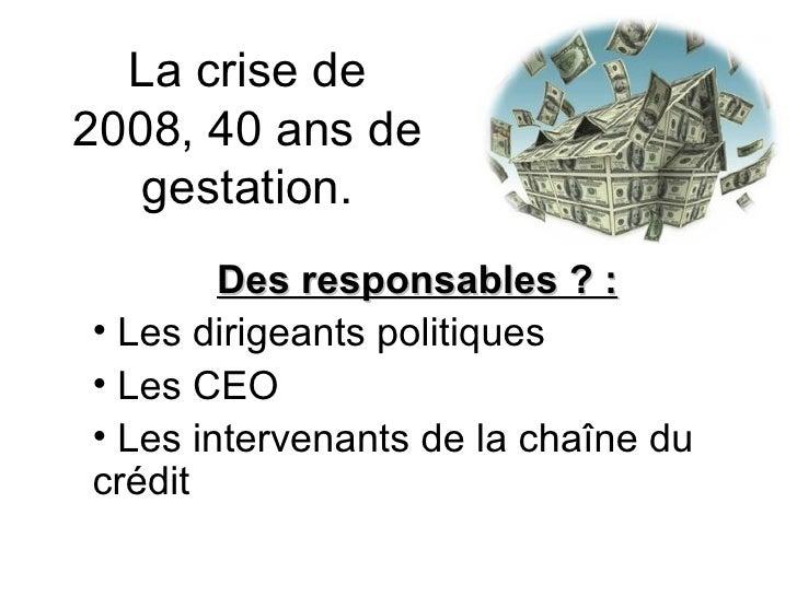 La crise de 2008, 40 ans de gestation. <ul><li>Des responsables ? : </li></ul><ul><li>Les dirigeants politiques </li></ul>...