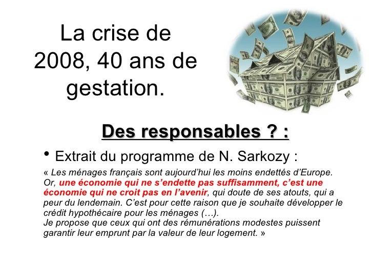 La crise de 2008, 40 ans de gestation. <ul><li>Des responsables ? : </li></ul><ul><li>Extrait du programme de N. Sarkozy :...