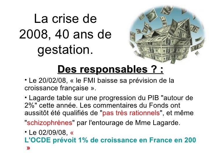 La crise de 2008, 40 ans de gestation. <ul><li>Des responsables ? : </li></ul><ul><li>Le 20/02/08, « le FMI baisse sa pré...