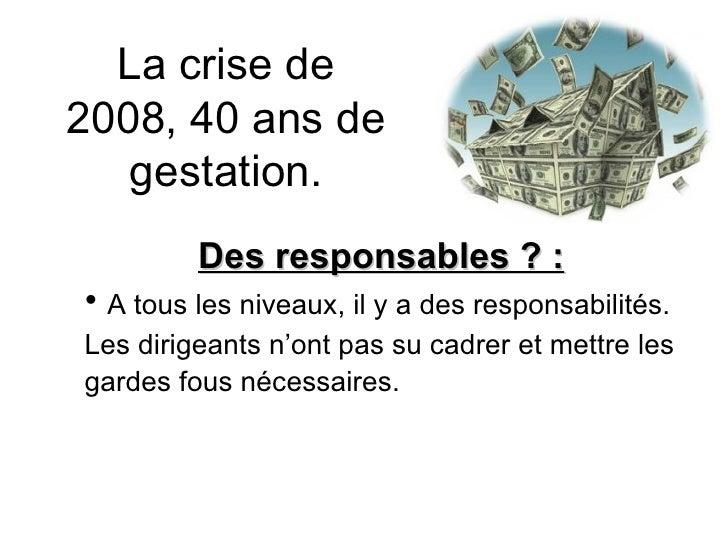 La crise de 2008, 40 ans de gestation. <ul><li>Des responsables ? : </li></ul><ul><li>A tous les niveaux, il y a des respo...