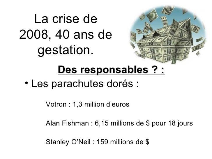 La crise de 2008, 40 ans de gestation. <ul><li>Des responsables ? : </li></ul><ul><li>Les parachutes dorés : </li></ul><ul...