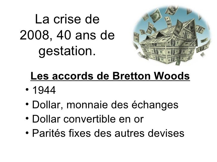 La crise de 2008, 40 ans de gestation. <ul><li>Les accords de Bretton Woods </li></ul><ul><li>1944 </li></ul><ul><li>Dolla...