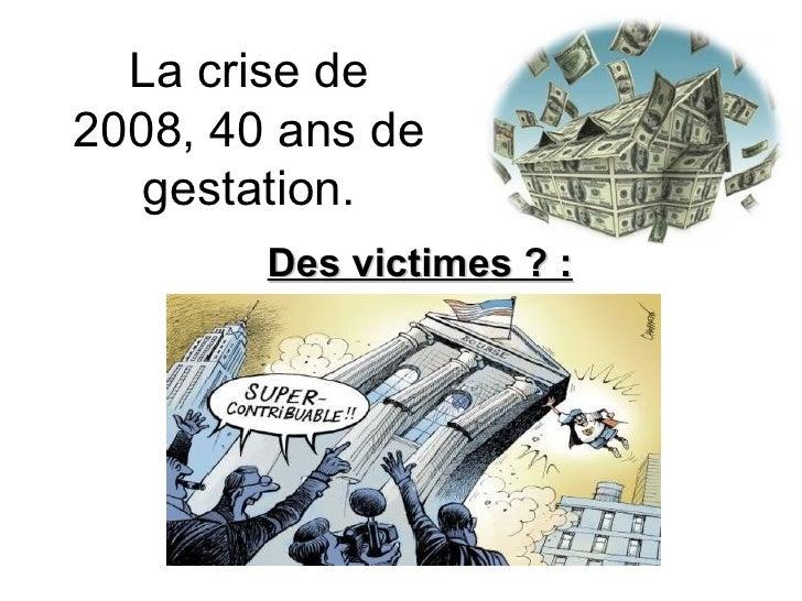 Des victimes ? : La crise de 2008, 40 ans de gestation.