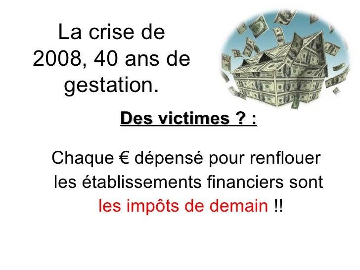 La crise de 2008, 40 ans de gestation. Des victimes ? : Chaque € dépensé pour renflouer  les établissements financiers son...