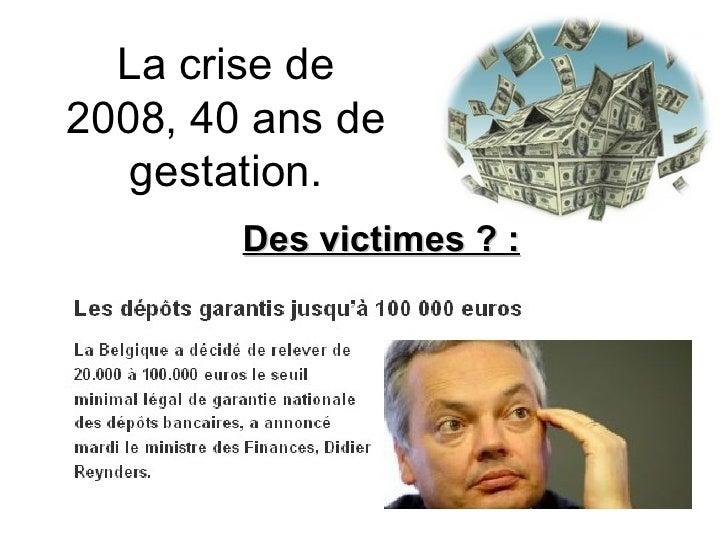 La crise de 2008, 40 ans de gestation. Des victimes ? :