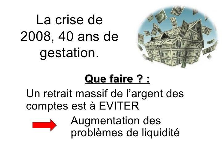 La crise de 2008, 40 ans de gestation. Que faire ? : Un retrait massif de l'argent des comptes est à EVITER Augmentation d...
