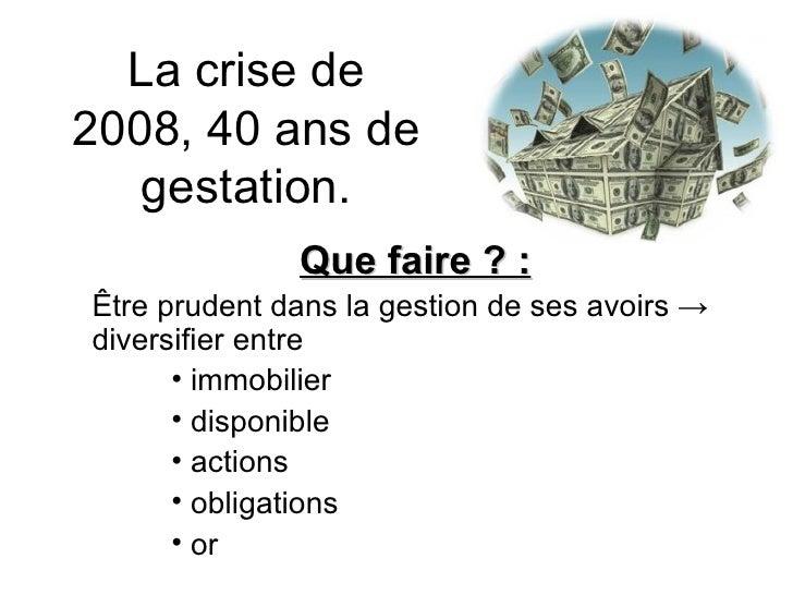 La crise de 2008, 40 ans de gestation. <ul><li>Que faire ? : </li></ul><ul><li>Être prudent dans la gestion de ses avoirs ...